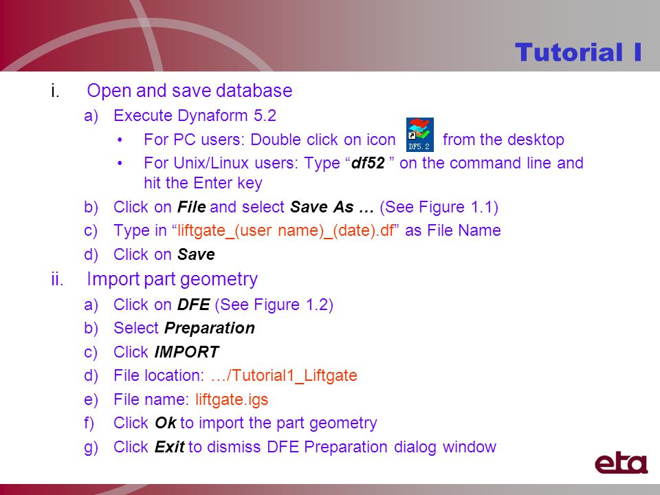 Tutorial I i.Open and save database a)Execute Dynaform 5.2 For PC users: Double click on icon from the desktop For Unix/Linux users: Type df52 on the command line and hit the Enter key b)Click on File and select Save As … (See Figure 1.1) c)Type in liftgate_(user name)_(date).df as File Name d)Click on Save ii.Import part geometry a)Click on DFE (See Figure 1.2) b)Select Preparation c)Click IMPORT d)File location: …/Tutorial1_Liftgate e)File name: liftgate.igs f)Click Ok to import the part geometry g)Click Exit to dismiss DFE Preparation dialog window