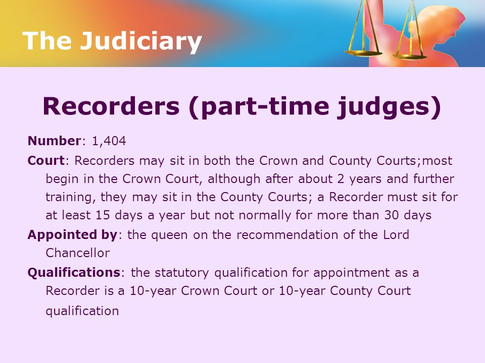 Recorders (part-time judges) Number: 1,404 Court: Recorders may sit in both the Crown and County Courts;most begin in the Crown Court, although after