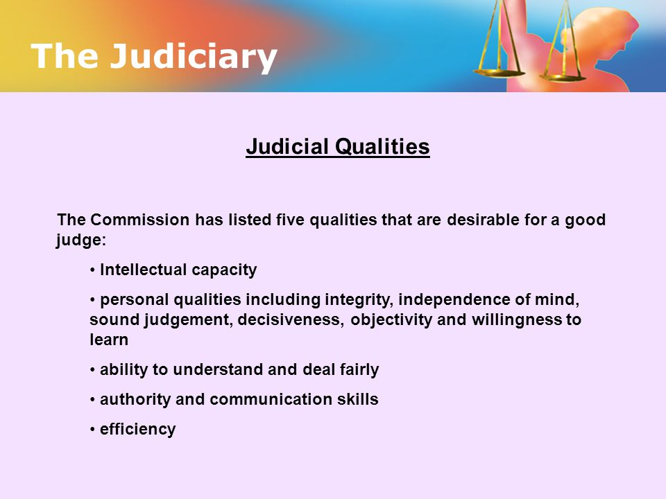 The Judiciary Judicial Qualities The Commission has listed five qualities that are desirable for a good judge: Intellectual capacity personal qualitie