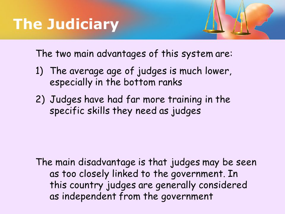 The two main advantages of this system are: 1)The average age of judges is much lower, especially in the bottom ranks 2)Judges have had far more train
