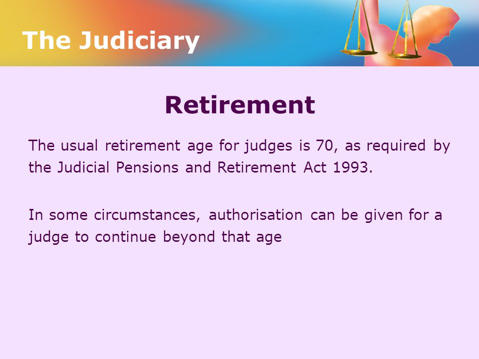Retirement The usual retirement age for judges is 70, as required by the Judicial Pensions and Retirement Act 1993. In some circumstances, authorisati
