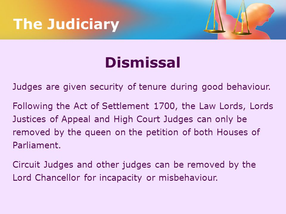 Dismissal Judges are given security of tenure during good behaviour. Following the Act of Settlement 1700, the Law Lords, Lords Justices of Appeal and