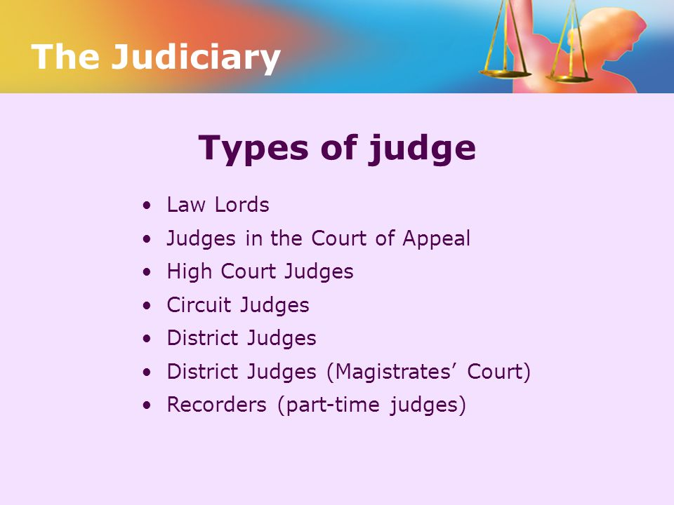 Types of judge Law Lords Judges in the Court of Appeal High Court Judges Circuit Judges District Judges District Judges (Magistrates' Court) Recorders