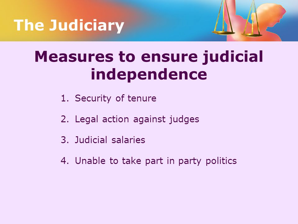 Measures to ensure judicial independence 1. Security of tenure 2. Legal action against judges 3. Judicial salaries 4. Unable to take part in party pol