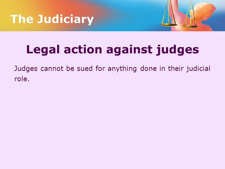 Legal action against judges Judges cannot be sued for anything done in their judicial role. The Judiciary