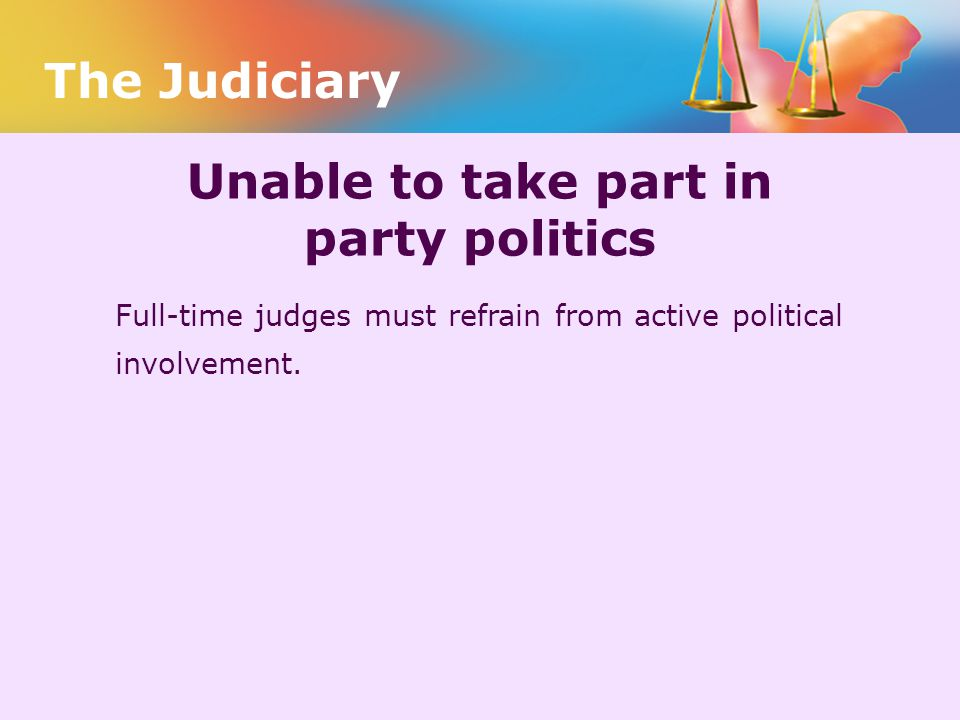 Unable to take part in party politics Full-time judges must refrain from active political involvement. The Judiciary
