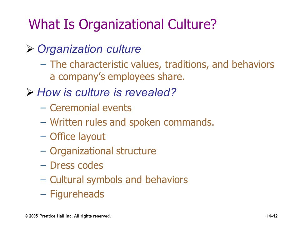 © 2005 Prentice Hall Inc. All rights reserved.14–12 What Is Organizational Culture?  Organization culture –The characteristic values, traditions, and