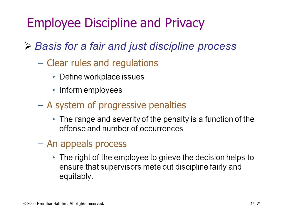 © 2005 Prentice Hall Inc. All rights reserved.14–21 Employee Discipline and Privacy  Basis for a fair and just discipline process –Clear rules and re