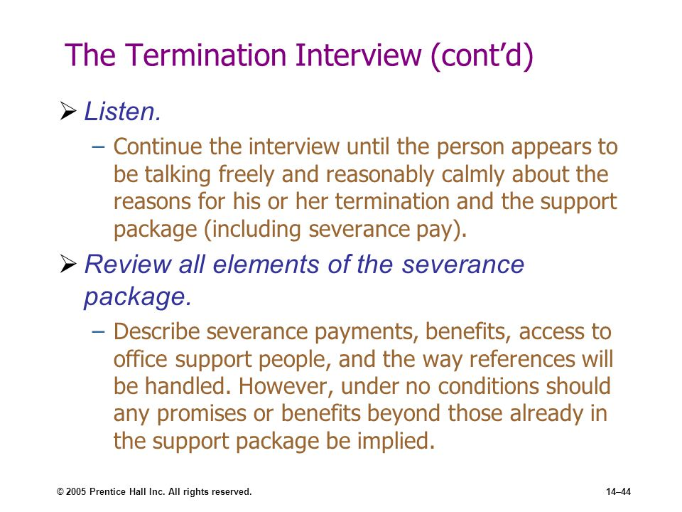 © 2005 Prentice Hall Inc. All rights reserved.14–44 The Termination Interview (cont'd)  Listen. –Continue the interview until the person appears to b