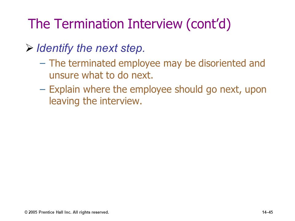 © 2005 Prentice Hall Inc. All rights reserved.14–45 The Termination Interview (cont'd)  Identify the next step. –The terminated employee may be disor