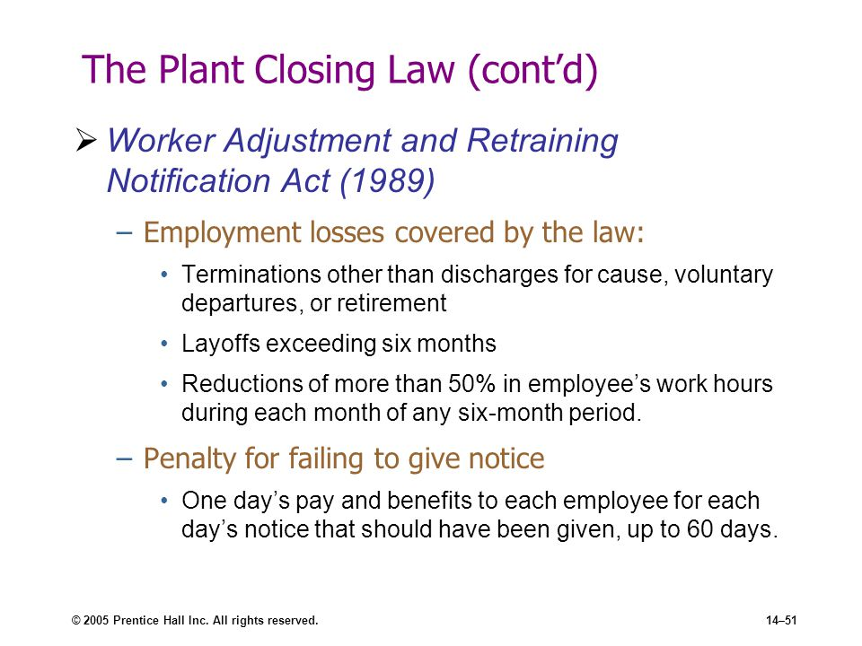 © 2005 Prentice Hall Inc. All rights reserved.14–51 The Plant Closing Law (cont'd)  Worker Adjustment and Retraining Notification Act (1989) –Employm