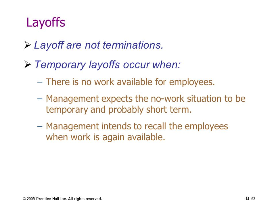 © 2005 Prentice Hall Inc. All rights reserved.14–52 Layoffs  Layoff are not terminations.  Temporary layoffs occur when: –There is no work available