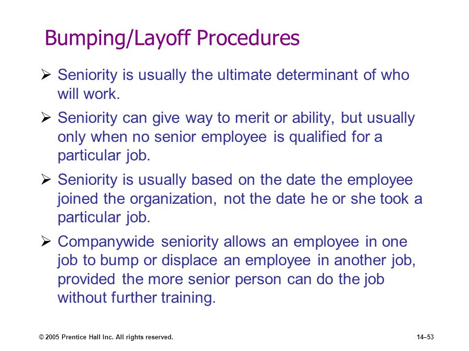 © 2005 Prentice Hall Inc. All rights reserved.14–53 Bumping/Layoff Procedures  Seniority is usually the ultimate determinant of who will work.  Seni