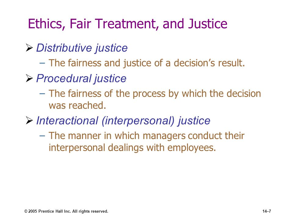 © 2005 Prentice Hall Inc. All rights reserved.14–7 Ethics, Fair Treatment, and Justice  Distributive justice –The fairness and justice of a decision'