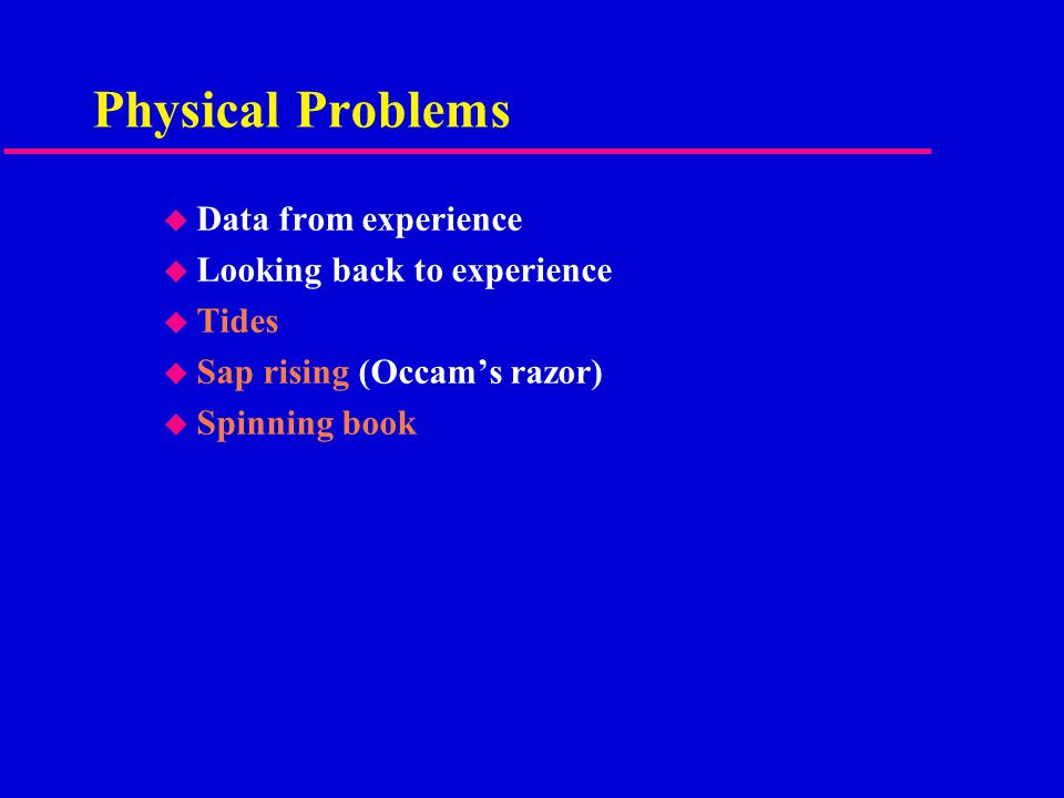 Physical Problems u Data from experience u Looking back to experience u Tides u Sap rising (Occam's razor) u Spinning book