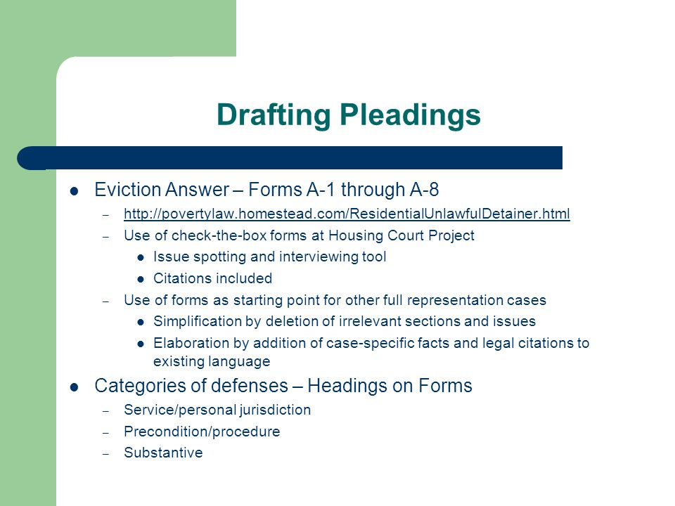 Drafting Pleadings Eviction Answer – Forms A-1 through A-8 – http://povertylaw.homestead.com/ResidentialUnlawfulDetainer.html http://povertylaw.homestead.com/ResidentialUnlawfulDetainer.html – Use of check-the-box forms at Housing Court Project Issue spotting and interviewing tool Citations included – Use of forms as starting point for other full representation cases Simplification by deletion of irrelevant sections and issues Elaboration by addition of case-specific facts and legal citations to existing language Categories of defenses – Headings on Forms – Service/personal jurisdiction – Precondition/procedure – Substantive