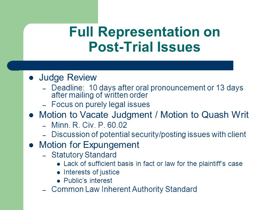 Full Representation on Post-Trial Issues Judge Review – Deadline: 10 days after oral pronouncement or 13 days after mailing of written order – Focus on purely legal issues Motion to Vacate Judgment / Motion to Quash Writ – Minn.