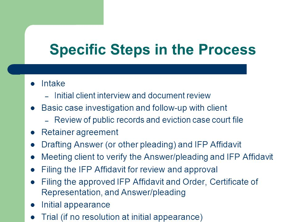 Specific Steps in the Process Intake – Initial client interview and document review Basic case investigation and follow-up with client – Review of public records and eviction case court file Retainer agreement Drafting Answer (or other pleading) and IFP Affidavit Meeting client to verify the Answer/pleading and IFP Affidavit Filing the IFP Affidavit for review and approval Filing the approved IFP Affidavit and Order, Certificate of Representation, and Answer/pleading Initial appearance Trial (if no resolution at initial appearance)