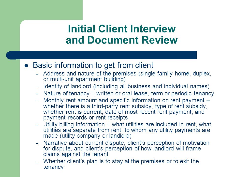 Initial Client Interview and Document Review Basic information to get from client – Address and nature of the premises (single-family home, duplex, or multi-unit apartment building) – Identity of landlord (including all business and individual names) – Nature of tenancy – written or oral lease, term or periodic tenancy – Monthly rent amount and specific information on rent payment – whether there is a third-party rent subsidy, type of rent subsidy, whether rent is current, date of most recent rent payment, and payment records or rent receipts – Utility billing information – what utilities are included in rent, what utilities are separate from rent, to whom any utility payments are made (utility company or landlord) – Narrative about current dispute, client's perception of motivation for dispute, and client's perception of how landlord will frame claims against the tenant – Whether client's plan is to stay at the premises or to exit the tenancy