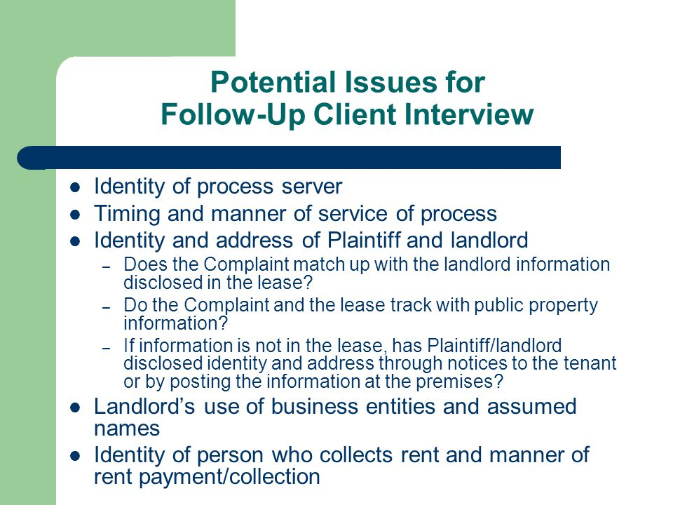 Potential Issues for Follow-Up Client Interview Identity of process server Timing and manner of service of process Identity and address of Plaintiff and landlord – Does the Complaint match up with the landlord information disclosed in the lease.