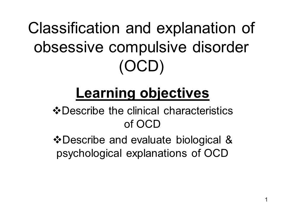 1 Classification and explanation of obsessive compulsive disorder (OCD) Learning objectives  Describe the clinical characteristics of OCD  Describe
