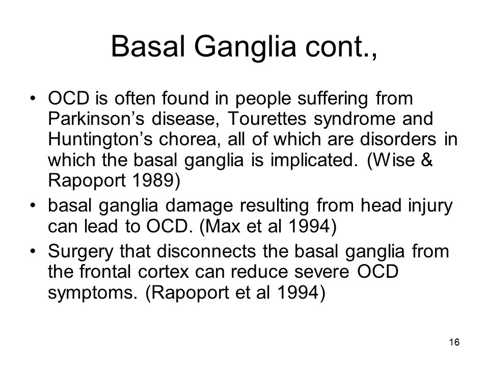 16 Basal Ganglia cont., OCD is often found in people suffering from Parkinson's disease, Tourettes syndrome and Huntington's chorea, all of which are