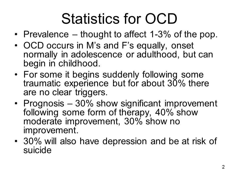 2 Statistics for OCD Prevalence – thought to affect 1-3% of the pop. OCD occurs in M's and F's equally, onset normally in adolescence or adulthood, bu