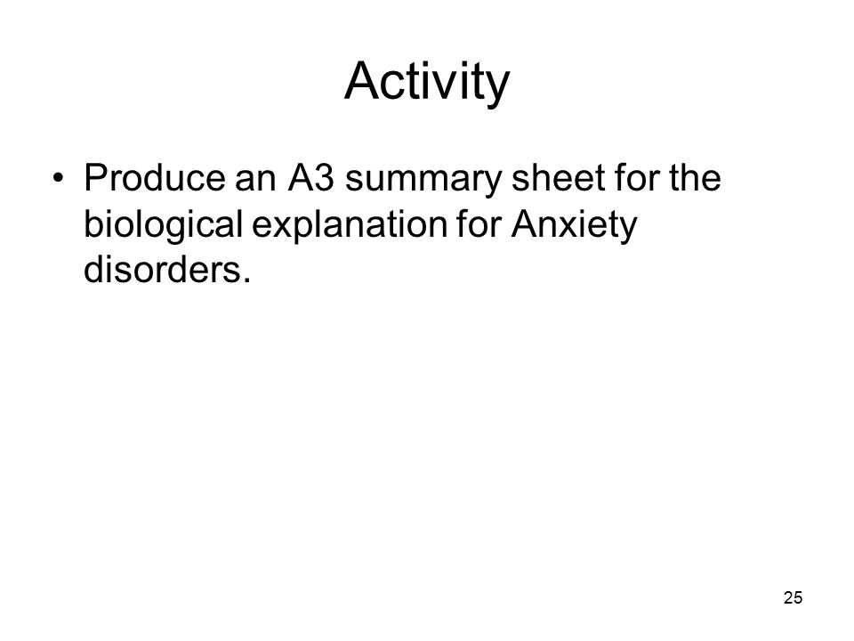 25 Activity Produce an A3 summary sheet for the biological explanation for Anxiety disorders.