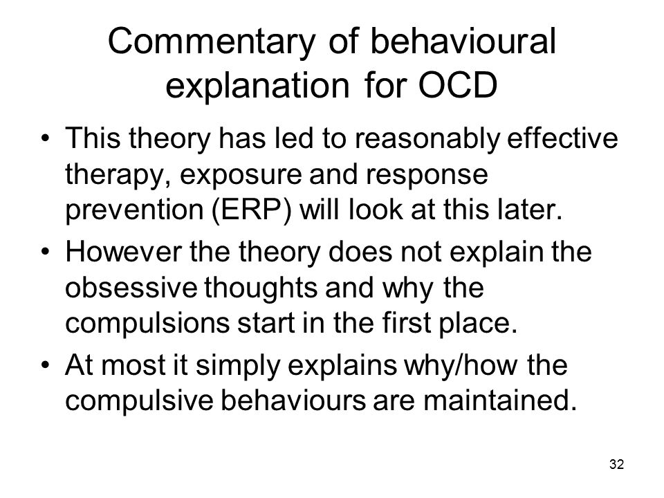 32 Commentary of behavioural explanation for OCD This theory has led to reasonably effective therapy, exposure and response prevention (ERP) will look