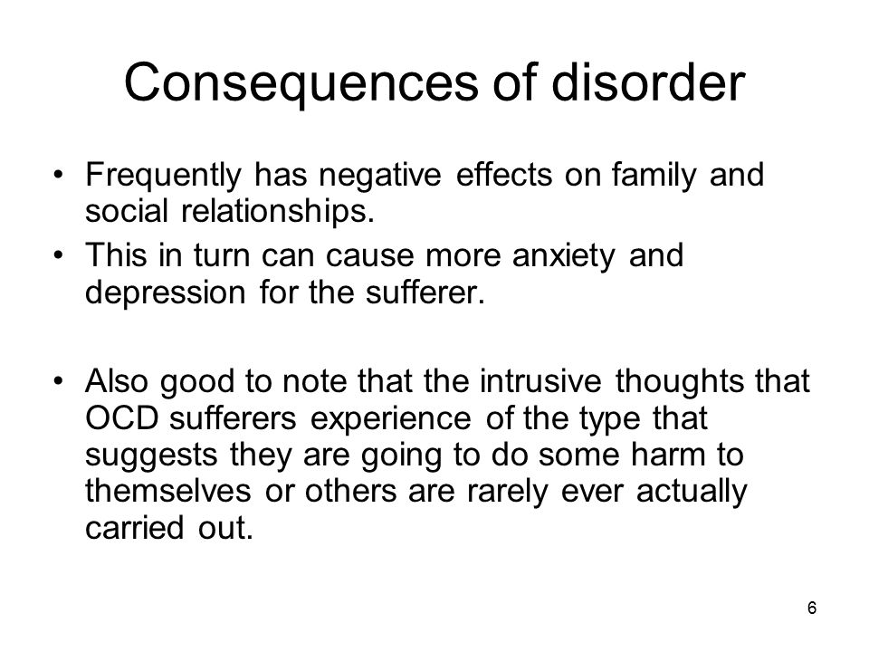 6 Consequences of disorder Frequently has negative effects on family and social relationships. This in turn can cause more anxiety and depression for