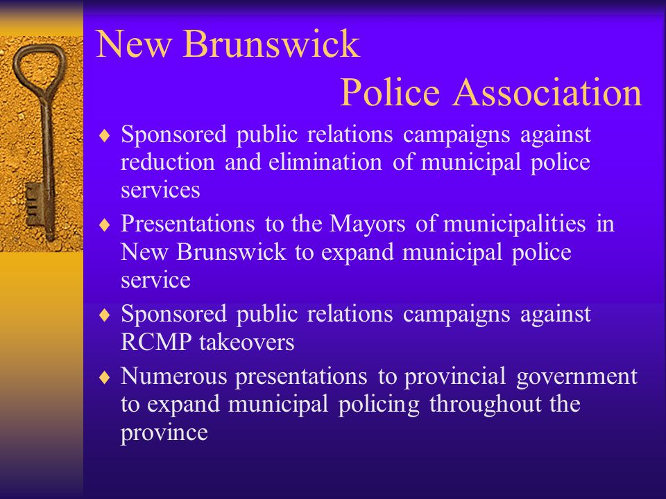 New Brunswick Police Association  Sponsored public relations campaigns against reduction and elimination of municipal police services  Presentations to the Mayors of municipalities in New Brunswick to expand municipal police service  Sponsored public relations campaigns against RCMP takeovers  Numerous presentations to provincial government to expand municipal policing throughout the province