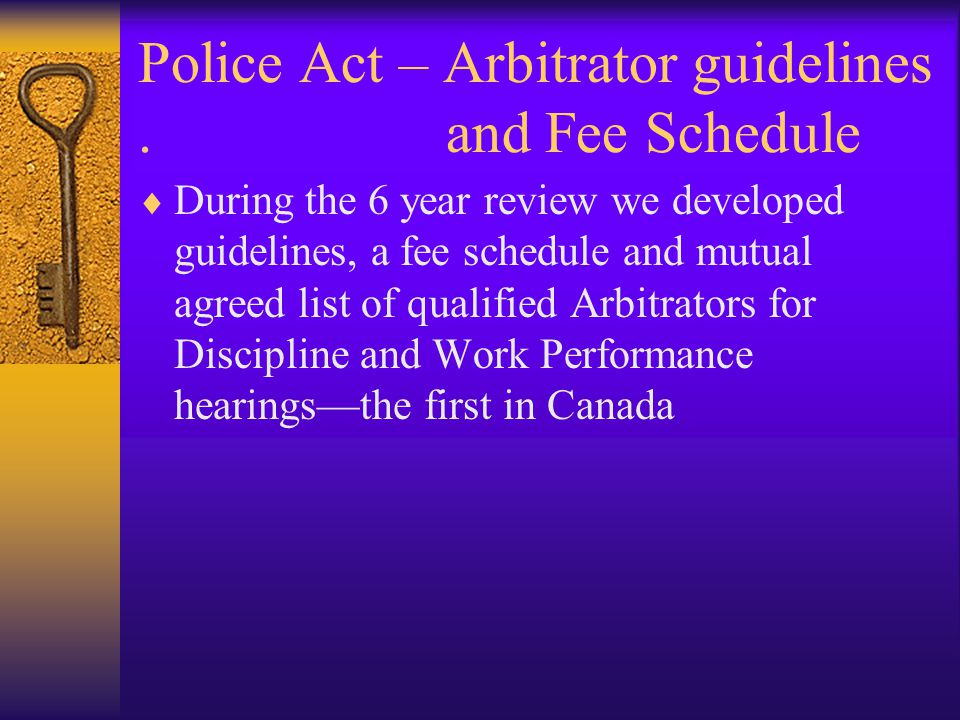 Police Act – Arbitrator guidelines. and Fee Schedule  During the 6 year review we developed guidelines, a fee schedule and mutual agreed list of qual