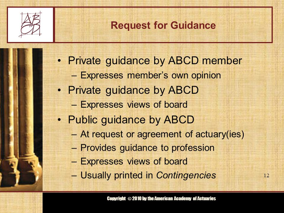 Copyright © 2009 by the Actuarial Board for Counseling and Discipline Copyright © 2010 by the American Academy of Actuaries Request for Guidance Private guidance by ABCD member –Expresses member's own opinion Private guidance by ABCD –Expresses views of board Public guidance by ABCD –At request or agreement of actuary(ies) –Provides guidance to profession –Expresses views of board –Usually printed in Contingencies 12