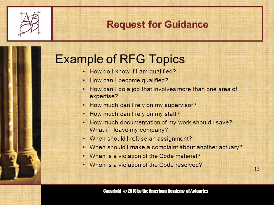 Copyright © 2009 by the Actuarial Board for Counseling and Discipline Copyright © 2010 by the American Academy of Actuaries Request for Guidance Example of RFG Topics How do I know if I am qualified.