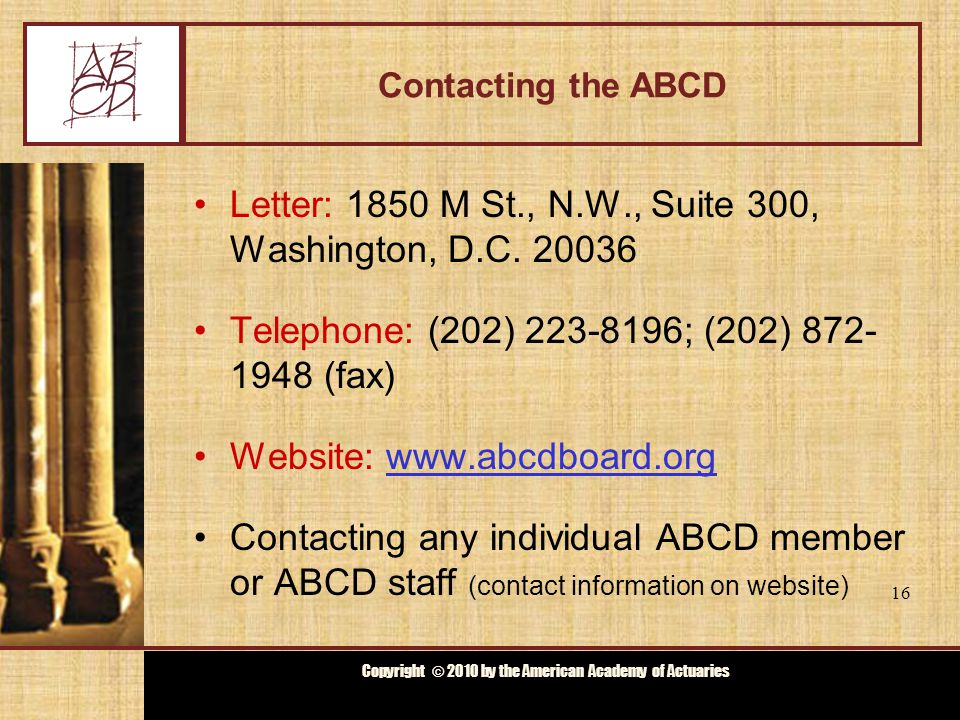 Copyright © 2009 by the Actuarial Board for Counseling and Discipline Copyright © 2010 by the American Academy of Actuaries Contacting the ABCD Letter: 1850 M St., N.W., Suite 300, Washington, D.C.