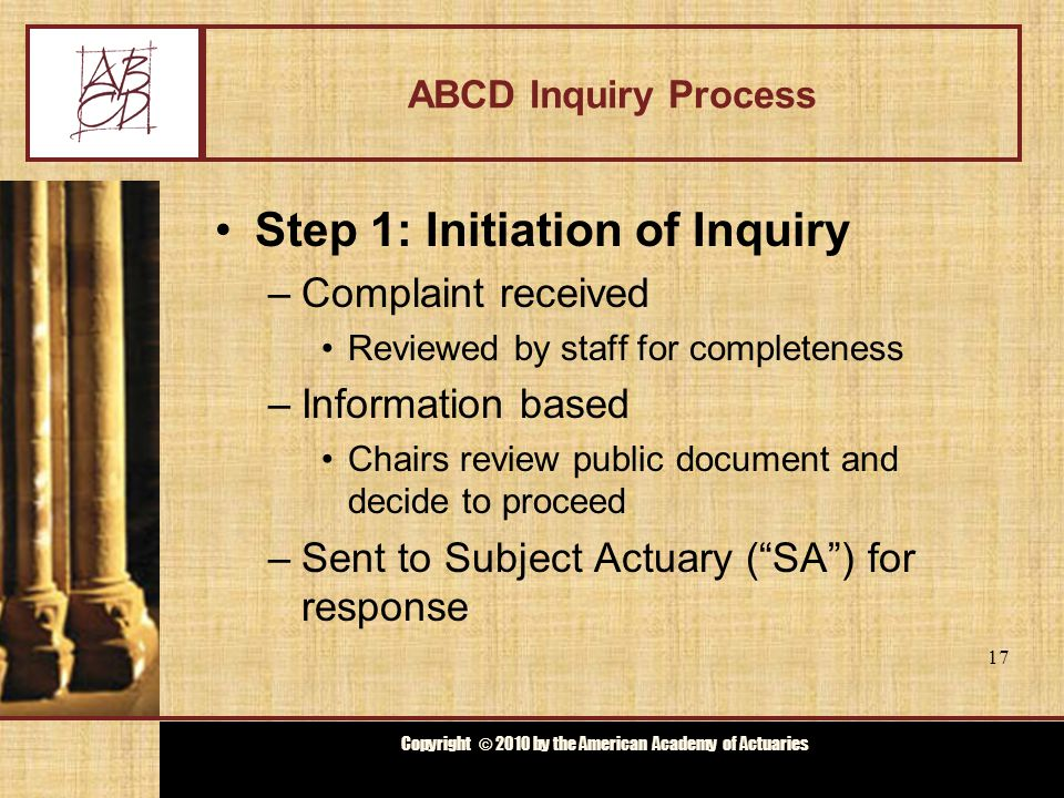 Copyright © 2009 by the Actuarial Board for Counseling and Discipline Copyright © 2010 by the American Academy of Actuaries ABCD Inquiry Process Step 1: Initiation of Inquiry –Complaint received Reviewed by staff for completeness –Information based Chairs review public document and decide to proceed –Sent to Subject Actuary ( SA ) for response 17