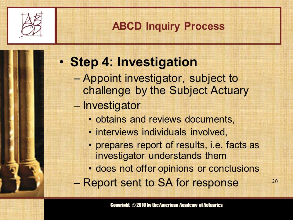 Copyright © 2009 by the Actuarial Board for Counseling and Discipline Copyright © 2010 by the American Academy of Actuaries ABCD Inquiry Process Step 4: Investigation –Appoint investigator, subject to challenge by the Subject Actuary –Investigator obtains and reviews documents, interviews individuals involved, prepares report of results, i.e.