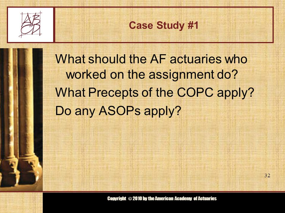 Copyright © 2009 by the Actuarial Board for Counseling and Discipline Copyright © 2010 by the American Academy of Actuaries Case Study #1 What should the AF actuaries who worked on the assignment do.