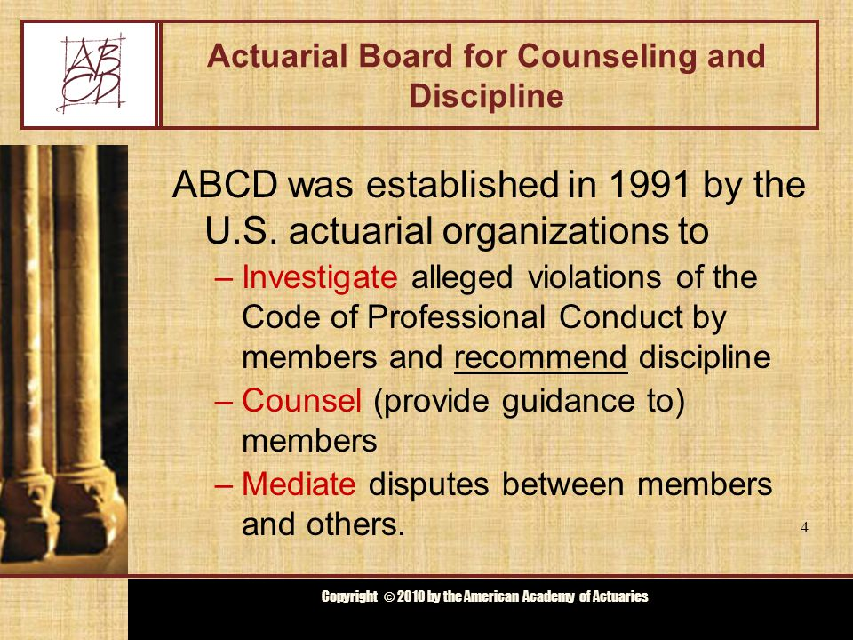 Copyright © 2009 by the Actuarial Board for Counseling and Discipline Copyright © 2010 by the American Academy of Actuaries Actuarial Board for Counseling and Discipline ABCD was established in 1991 by the U.S.
