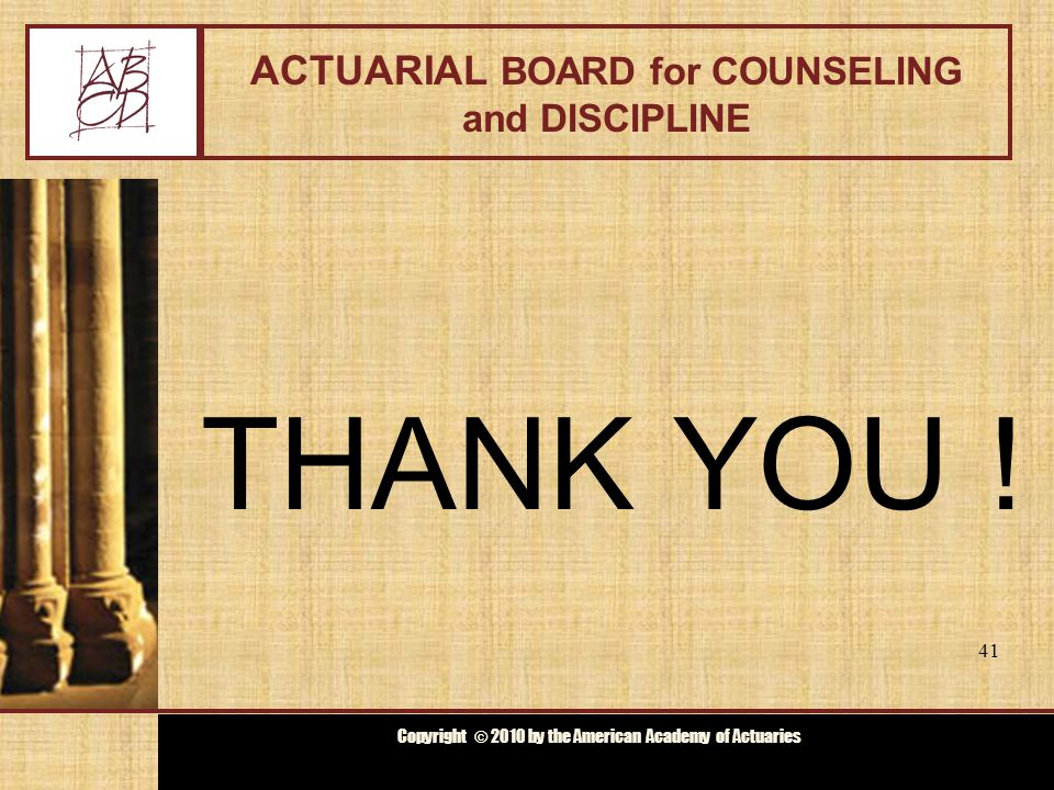 Copyright © 2009 by the Actuarial Board for Counseling and Discipline Copyright © 2010 by the American Academy of Actuaries ACTUARIAL BOARD for COUNSELING and DISCIPLINE THANK YOU .