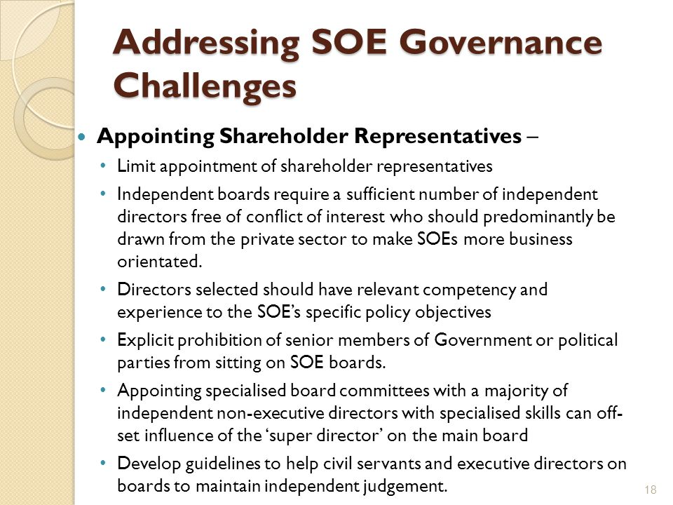 Addressing SOE Governance Challenges Appointing Shareholder Representatives – Limit appointment of shareholder representatives Independent boards require a sufficient number of independent directors free of conflict of interest who should predominantly be drawn from the private sector to make SOEs more business orientated.