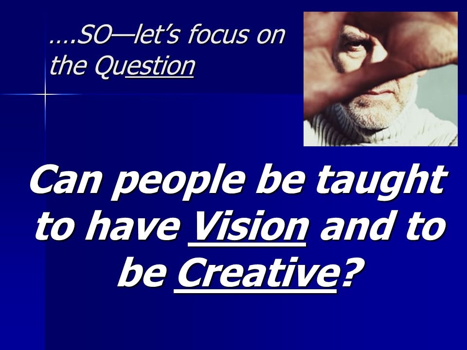 ….SO—let's focus on the Question Can people be taught to have Vision and to be Creative.
