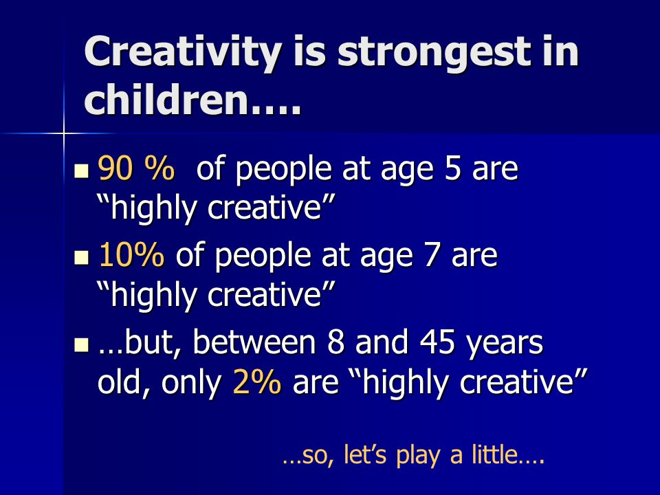 Creativity is strongest in children….