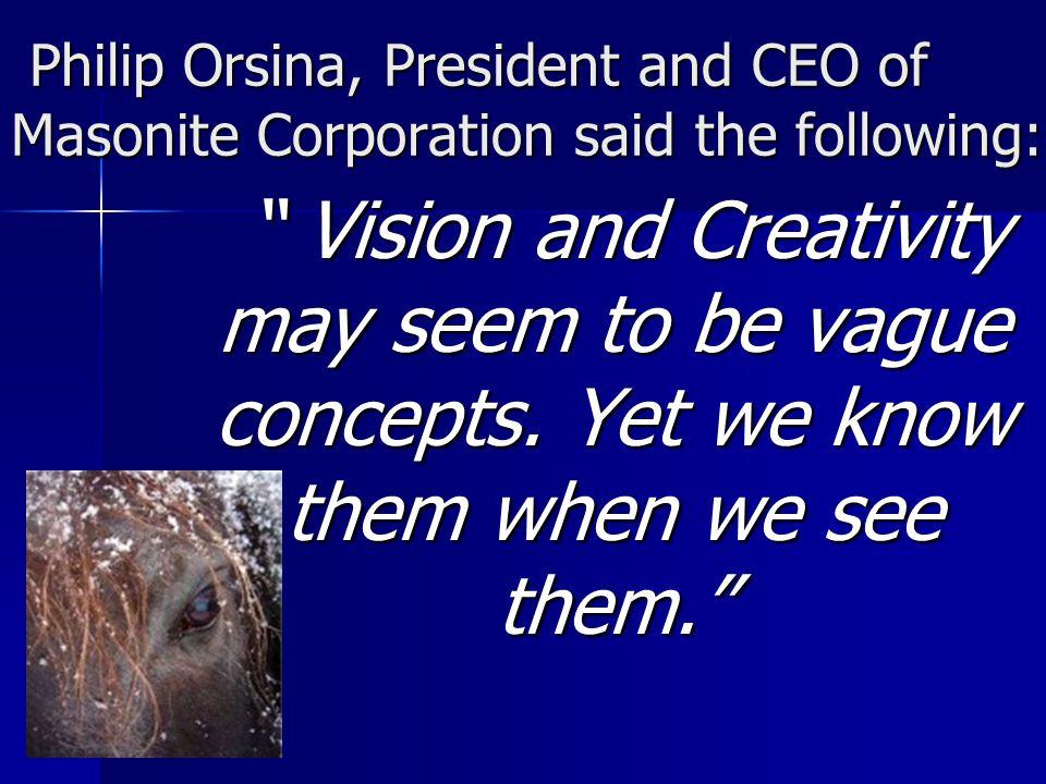 Philip Orsina, President and CEO of Masonite Corporation said the following: Philip Orsina, President and CEO of Masonite Corporation said the following: Vision and Creativity may seem to be vague concepts.