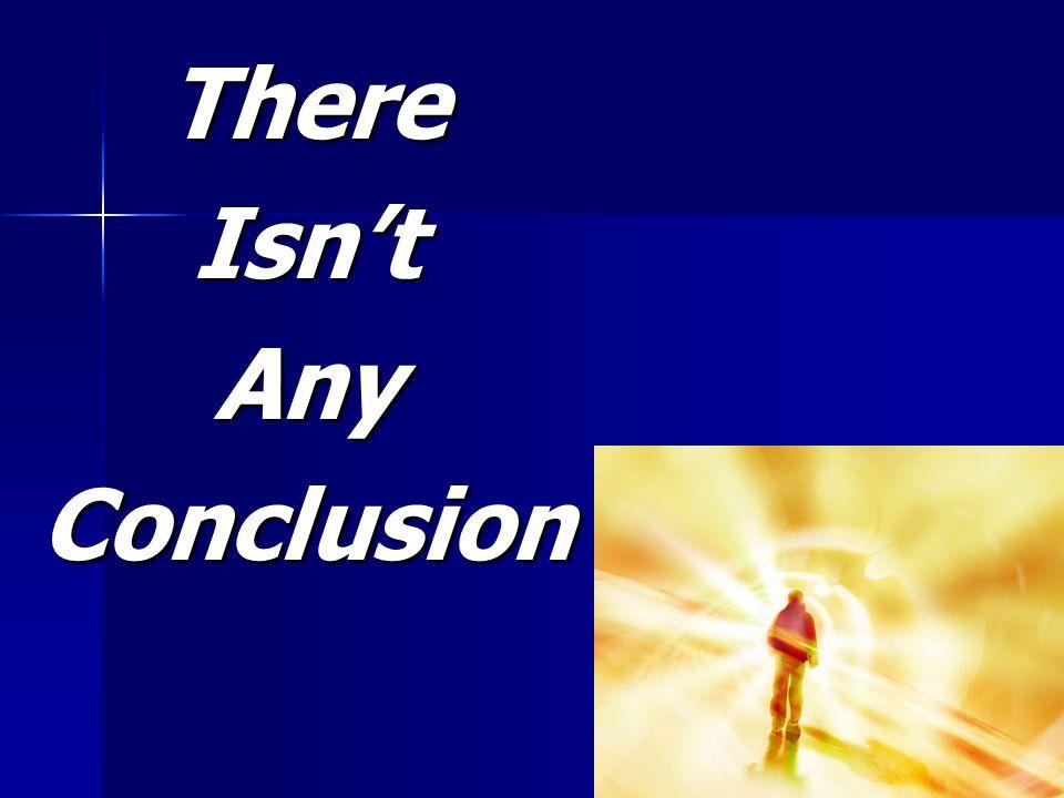 ThereIsn'tAnyConclusion