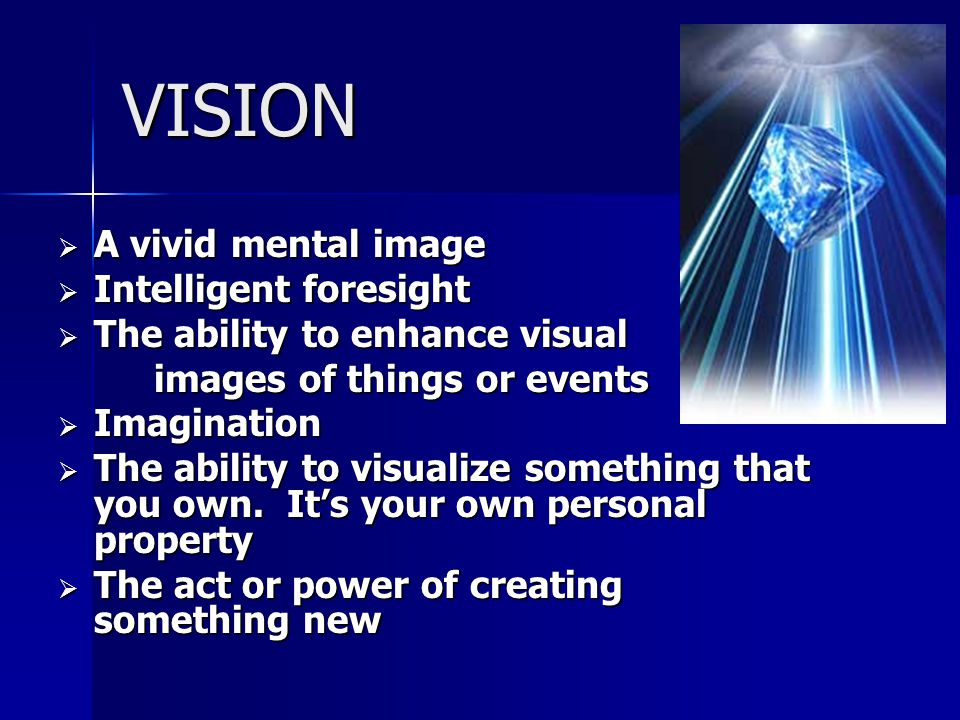 VISION  A vivid mental image  Intelligent foresight  The ability to enhance visual images of things or events  Imagination  The ability to visualize something that you own.