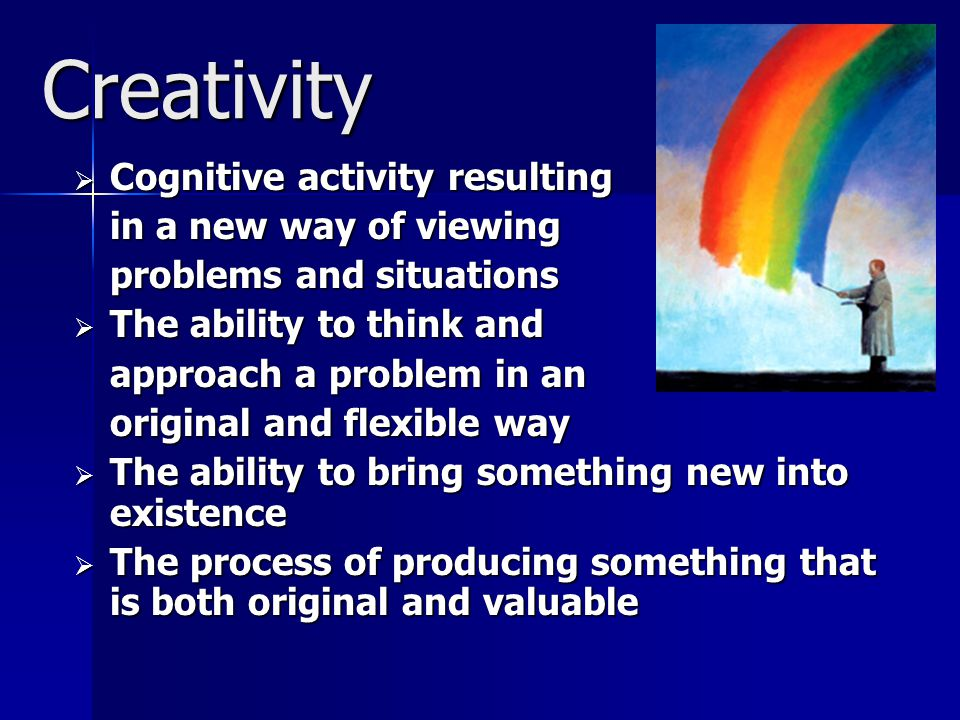 Action Steps to Creativity  BRAINSTORMING WITH OTHERS  ASKING DUMB QUESTIONS  HAVING FUN  BEING A CHILD AGAIN  THINKING OUTSIDE THE BOX  ROLE PLAYING  IMAGINING  BREAKING THE RULES  LOOKING BEYOND THE OBVIOUS  TAKING RISKS