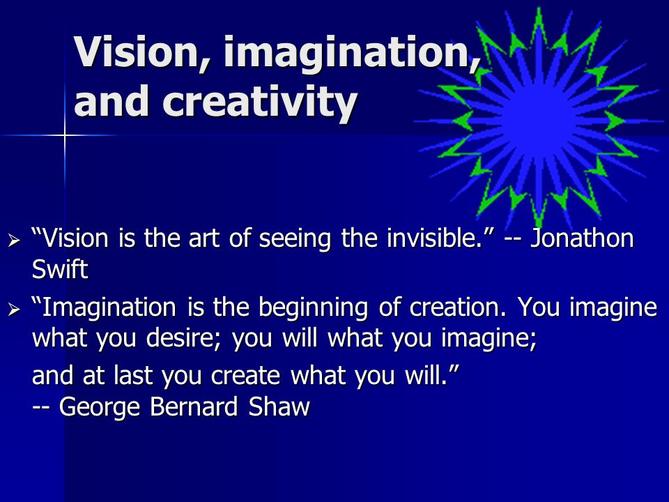 Vision, imagination, and creativity  Vision is the art of seeing the invisible. -- Jonathon Swift  Imagination is the beginning of creation.