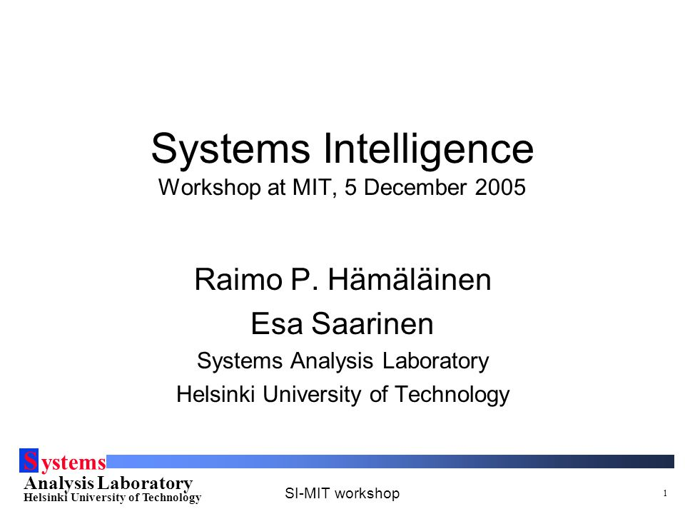 S ystems Analysis Laboratory Helsinki University of Technology SI-MIT workshop 1 Systems Intelligence Workshop at MIT, 5 December 2005 Raimo P. Hämälä