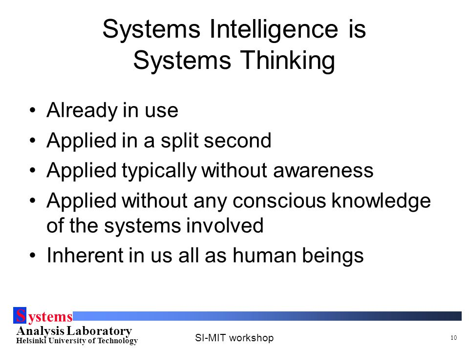 S ystems Analysis Laboratory Helsinki University of Technology SI-MIT workshop 10 Systems Intelligence is Systems Thinking Already in use Applied in a split second Applied typically without awareness Applied without any conscious knowledge of the systems involved Inherent in us all as human beings